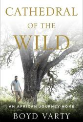 Cathedral of the Wild: An African Journey Home Book