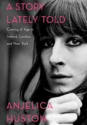 A Story Lately Told: Coming of Age in Ireland, London, and New York Book by Anjelica Huston
