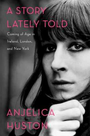 A Story Lately Told: Coming of Age in Ireland, London, and New York PDF Book by Anjelica Huston PDF ePub