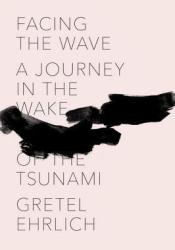 Facing the Wave: A Journey in the Wake of the Tsunami Book by Gretel Ehrlich