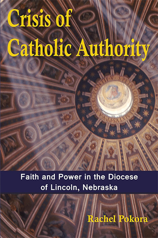 Crisis of Catholic Authority: Faith and Power in the Diocese of Lincoln, Nebraska  pdf