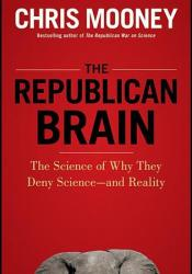 The Republican Brain: The Science of Why They Deny Science—and Reality Book by Chris C. Mooney