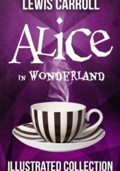 Alice in Wonderland: The Complete Collection (Illustrated Alice's Adventures in Wonderland, Illustrated Through the Looking Glass, plus Alice's Adventures Under Ground and The Hunting of the Snark) Book by Lewis Carroll