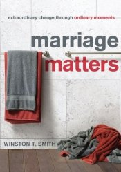 Marriage Matters: Extraordinary Change through Ordinary Moments Book by Winston T. Smith