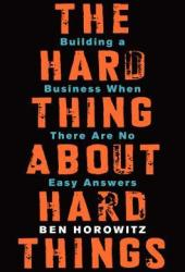 The Hard Thing About Hard Things: Building a Business When There Are No Easy Answers Book