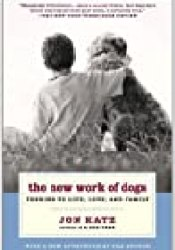 The New Work of Dogs: Tending to Life, Love, and Family Book by Jon Katz