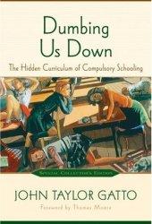 Dumbing Us Down: The Hidden Curriculum of Compulsory Schooling Book