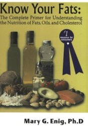 Know Your Fats: The Complete Primer for Understanding the Nutrition of Fats, Oils and Cholesterol Book by Mary G. Enig