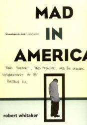 Mad in America: Bad Science, Bad Medicine and the Enduring Mistreatment of the Mentally Ill Book by Robert  Whitaker