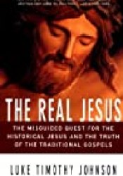 The Real Jesus: The Misguided Quest for the Historical Jesus & the Truth of the Traditional Gospels Book by Luke Timothy Johnson