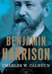 Benjamin Harrison (The American Presidents, #23) Book by Charles W. Calhoun