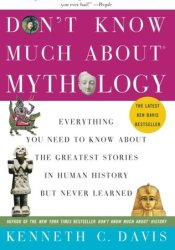 Don't Know Much About Mythology: Everything You Need to Know About the Greatest Stories in Human History but Never Learned Book by Kenneth C. Davis