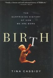 Birth: The Surprising History of How We Are Born Book by Tina Cassidy