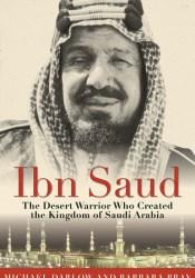 Ibn Saud: The Desert Warrior Who Created the Kingdom of Saudi Arabia Book by Michael Darlow