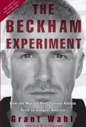 The Beckham Experiment: How the World's Most Famous Athlete Tried to Conquer America Book