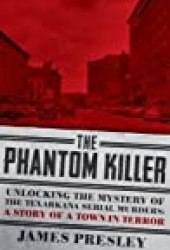 The Phantom Killer: Unlocking the Mystery of the Texarkana Serial Murders: The Story of a Town in Terror Book by James Presley