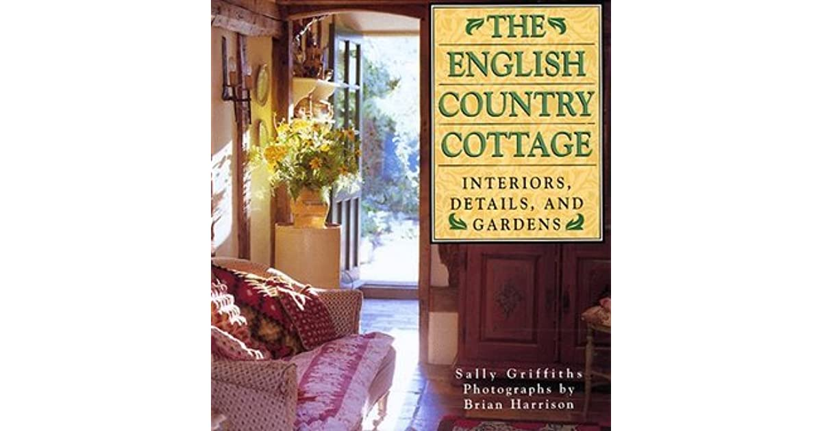 The English Country Cottage Interiors Details And Gardens By Sally Griffiths