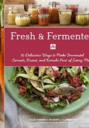 Fresh & Fermented: 85 Delicious Ways to Make Fermented Carrots, Kraut, and Kimchi Part of Every Meal Book by Julie O'Brien