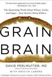 Grain Brain: The Surprising Truth about Wheat, Carbs,  and Sugar--Your Brain's Silent Killers Book