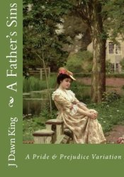 A Father's Sins: A Pride and Prejudice Variation Book by J. Dawn King