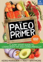 The Paleo Primer: A Jump-Start Guide to Losing Body Fat and Living Primally Book by Keris Marsden