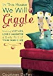 In This House, We Will Giggle: Making Virtues, Love, and Laughter a Daily Part of Your Family Life Book by Courtney Defeo