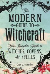The Modern Guide to Witchcraft: Your Complete Guide to Witches, Covens, and Spells Book