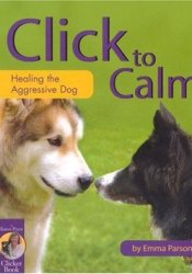 Click to Calm: Healing the Aggressive Dog Book by Emma Parsons