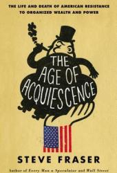 The Age of Acquiescence: The Life and Death of American Resistance to Organized Wealth and Power Book