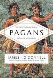 Pagans: The End of Traditional Religion and the Rise of Christianity Book