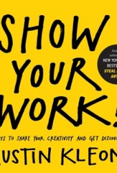 Show Your Work!: 10 Ways to Share Your Creativity and Get Discovered Book