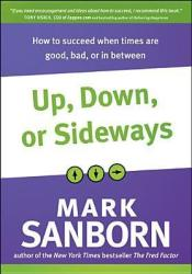 Up, Down, or Sideways: How to Succeed When Times Are Good, Bad, or in Between Book by Mark Sanborn