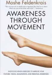 Awareness Through Movement: Easy-to-Do Health Exercises to Improve Your Posture, Vision, Imagination, and Personal Awareness Book by Moshé Feldenkrais