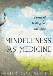 Mindfulness as Medicine: A Story of Healing Body and Spirit Book by Sister Dang Nghiem