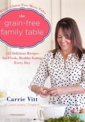 The Grain-Free Family Table: 125 Delicious Recipes for Fresh, Healthy Eating Every Day Book by Carrie Vitt