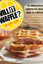 Will It Waffle?: Bacon and Eggs to Mac 'n' Cheese, Bibimbap to Chocolate Chip Cookies--53 Irresistible, Unexpected Recipes to Make in a Waffle Iron Book