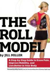 The Roll Model: A Step-by-Step Guide to Erase Pain, Improve Mobility, and Live Better in Your Body Book by Jill Miller
