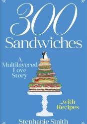 300 Sandwiches: A Multilayered Love Story . . . with Recipes Book by Stephanie Smith