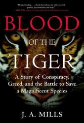 Blood of the Tiger: A Story of Conspiracy, Greed, and the Battle to Save a Magnificent Species Book