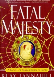 Fatal Majesty: A Novel of Mary, Queen of Scots Book by Reay Tannahill