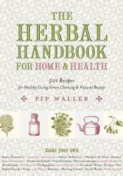 The Herbal Handbook for Home and Health: 501 Recipes for Healthy Living, Green Cleaning, and Natural Beauty Book by Pip Waller
