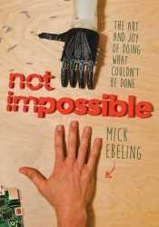 Not Impossible: The Art and Joy of Doing What Couldn't Be Done Book by Mick Ebeling