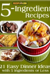 5-Ingredient Recipes: 21 Easy Dinner Ideas with 5 Ingredients or Less Book