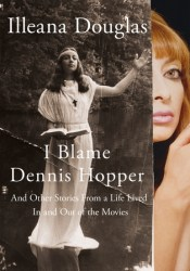 I Blame Dennis Hopper: And Other Stories from a Life Lived in and Out of the Movies Book by Illeana Douglas