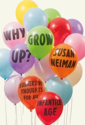 Why Grow Up?: Subversive Thoughts for an Infantile Age Book
