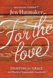 For the Love: Fighting for Grace in a World of Impossible Standards Book by Jen Hatmaker
