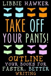 Take Off Your Pants! Outline Your Books for Faster, Better Writing Book