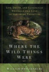 Where the Wild Things Were: Life, Death, and Ecological Wreckage in a Land of Vanishing Predators Book