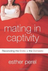 Mating in Captivity: Reconciling the Erotic and the Domestic Book