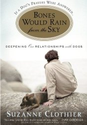Bones Would Rain from the Sky: Deepening Our Relationships with Dogs Book by Suzanne Clothier